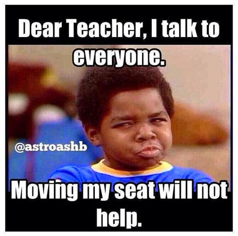 Teacher Memes - dear teacher i talk to everyone moving my seat will not