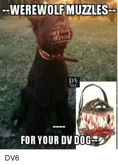For Meme - werewolf muzzles for your dv dog dv6 dogs meme on sizzle