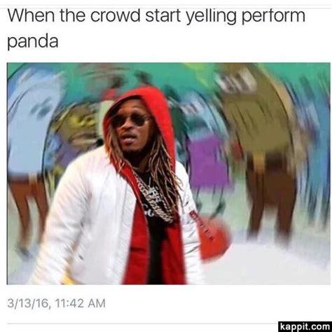 Future Rapper Meme - when the crowd start yelling perform panda