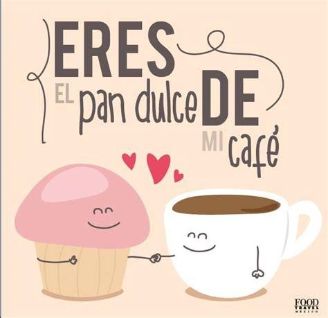 Cafe Memes - eres el pan dulce de mi caf 233 postales y frases
