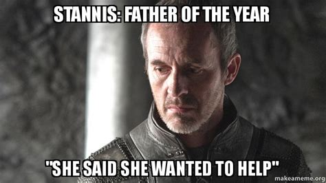 Stannis Meme - stannis father of the year quot she said she wanted to help