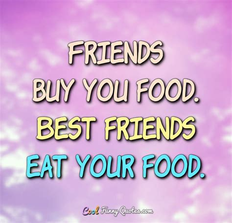 best friends quotes friends buy you food best friends eat your food