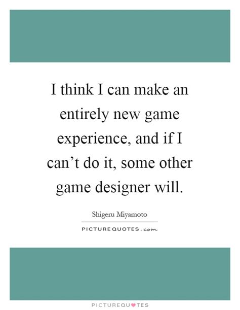 game design quotes i think i can make an entirely new game experience and if