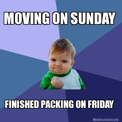Memes About Moving - meme creator moving on sunday finished packing on friday