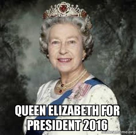 Queen Elizabeth Meme - queen elizabeth for president 2016 make a meme