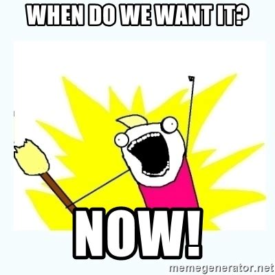 What Do We Want Meme Generator - when do we want it now all the things meme generator