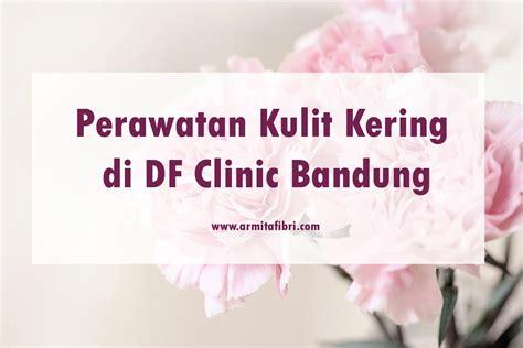 Df Clinic Perawatan Kulit Kering Di Df Clinic Bandung Armita