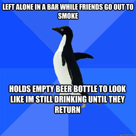 Drinking Alone Meme - left alone in a bar while friends go out to smoke holds