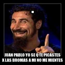 Juan Pablo Meme - meme personalizado juan pablo yo se q te picastes x