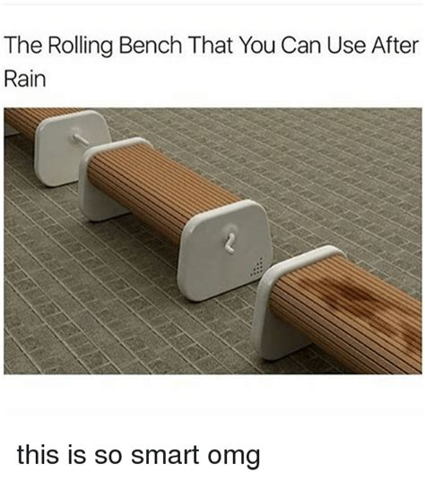 the rolling bench the rolling bench that you can use after rain this is so smart omg omg meme on sizzle