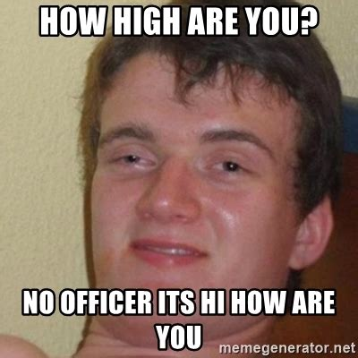 Really High Guy Meme Generator - how high are you no officer its hi how are you really