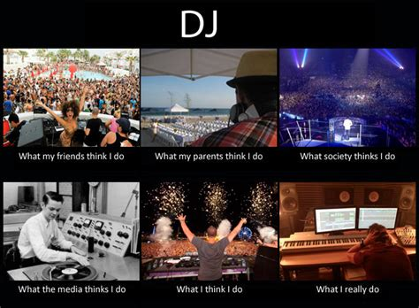 What My Friends Think I Do Meme - what my friends think i do what i actually do dj what my