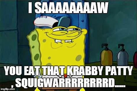 Spongebob Krabby Patty Meme - dont you squidward meme imgflip