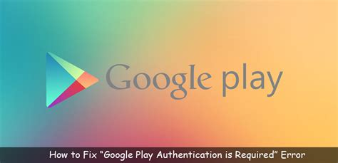 Play Store Authentication Is Required How To Fix Play Authentication Is Required