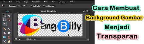 cara membuat gambar transparan tanpa background cara membuat background gambar menjadi transparan blog