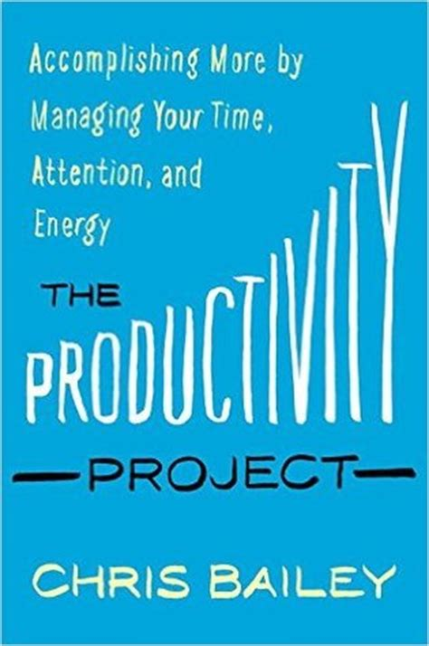 the productivity project accomplishing more by managing your time attention and energy by