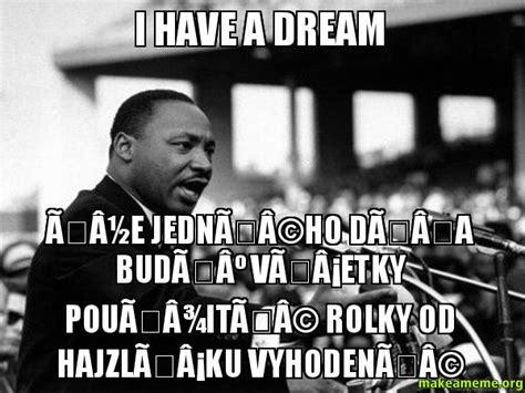 I Had A Dream Meme - i have a dream 197 189 e jedn 195 169 ho d 197 a bud 195 186 v 197 161 etky pou 197 190 it 195