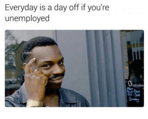 Unemployment Meme everyday is a day if you re unemployed penine meme