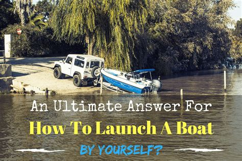 how to launch a boat by yourself an ultimate answer for how to launch a boat by yourself