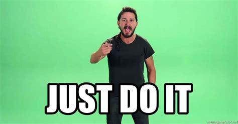 Just Do It Meme - just do it shia labeouf just do meme generator