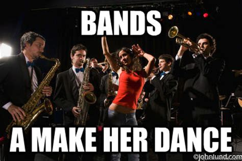 Bands Will Make Her Dance Meme - bands a make her dance bands a make her dance quickmeme