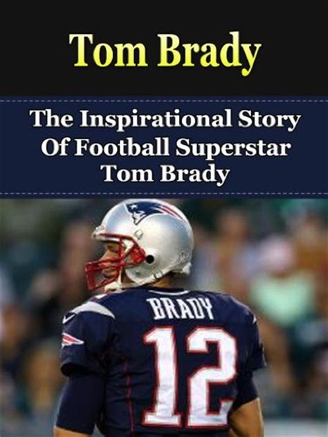 tom brady the inspirational story of football superstar