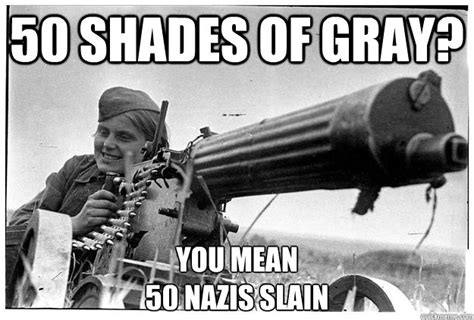 World War 2 Memes - 50 shades of gray you mean 50 nazis slain misc quickmeme