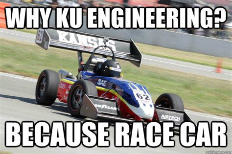 Race Car Meme - ku engineering because race car know your meme