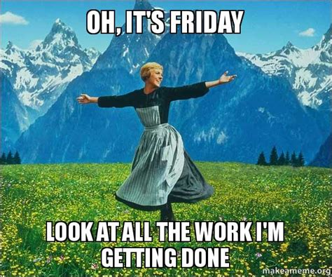 Sound Of Music Meme - oh it s friday look at all the work i m getting done