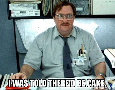 Office Space Meme Generator - i was told there d be cake make a meme