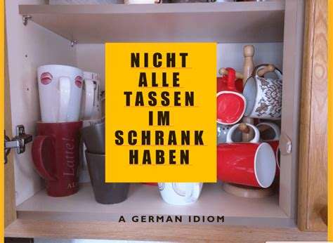 nicht alle tassen im schrank german idiom nicht alle tassen im schrank haben