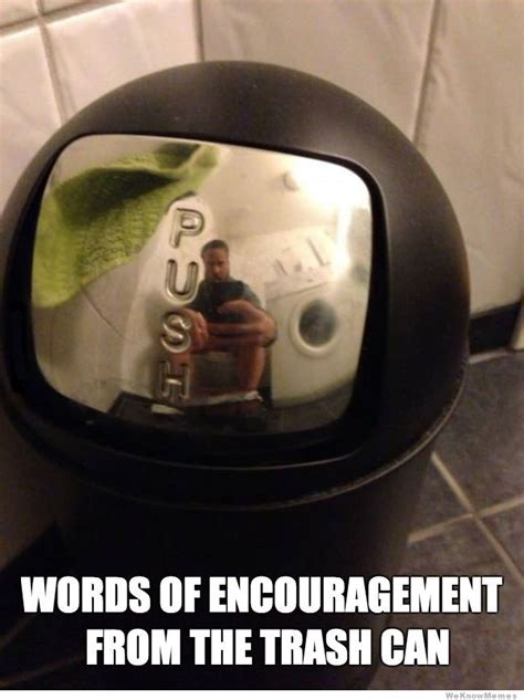 Encouragement Meme - words of encouragement from the trash can weknowmemes