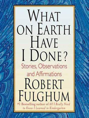 what on earth have i done stories observations and affirmations what on earth have i done by robert fulghum 183 overdrive