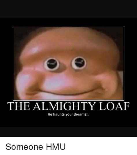 Loaf Meme - 25 best memes about the almighty loaf the almighty loaf
