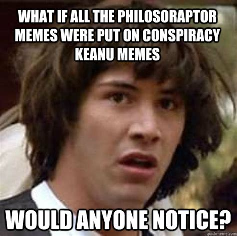Conspiracy Keanu Meme - what if all the philosoraptor memes were put on conspiracy