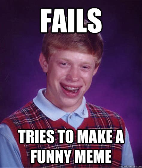 fails tries to make a funny meme bad luck brian quickmeme