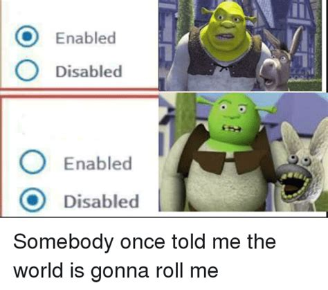 Somebody Once Told Me Meme - enabled o disabled o enabled disabled reddit meme on me me