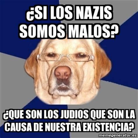 meme perro racista 191 si los nazis somos malos 191 que son