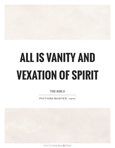 Vanity And Vexation by All Is Vanity And Vexation Of Spirit Picture Quotes