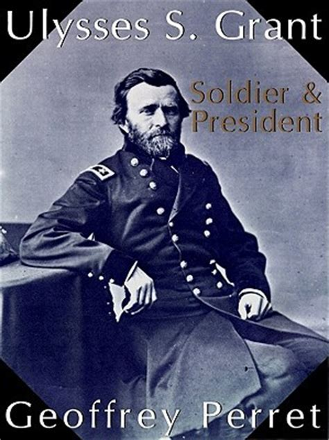 presidential biography list review of ulysses s grant soldier president by