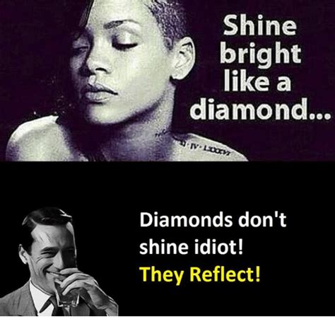 Shine Bright Like A Diamond Meme - shine 3 bright like a diamond diamonds don t shine idiot