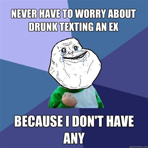 Drunk Text Meme - never have to worry about drunk texting an ex because i
