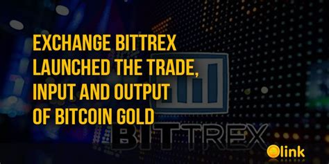 bitcoin gold bittrex exchange bittrex launched the trade input and output of