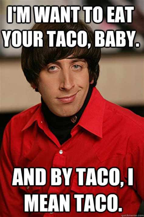 Want To Have Sex Meme - i m want to eat your taco baby and by taco i mean taco