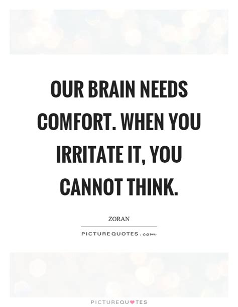 in need of comfort our brain needs comfort when you irritate it you cannot