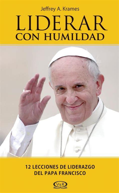 libro lo que el papa quot liderar con humildad quot el libro que ve al papa francisco como modelo para hombres de negocios