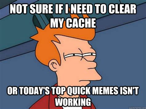 Clear Meme - not sure if i need to clear my cache or today s top quick