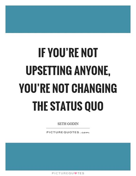 Change The Status Quo Quotes if you re not upsetting anyone you re not changing the