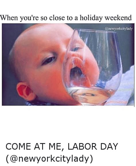 Labor Day Meme - when you re so close to a holiday weekend a