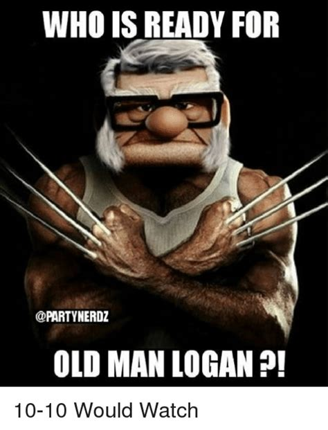 Who Meme - who is ready for old man logan 10 10 would watch meme on